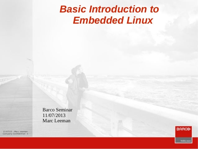 12/07/13 - Marc Leeman Company Confidential - 1 Basic Introduction to Embedded Linux Barco Seminar 11/07/2013 Marc Leeman