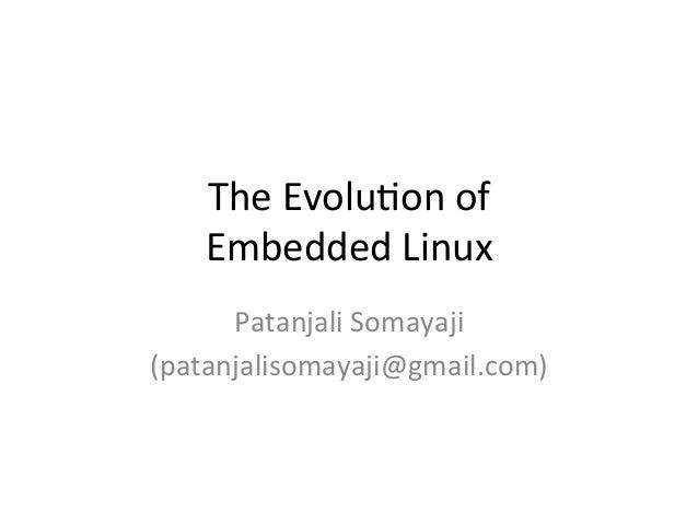 The  Evolu*on  of   Embedded  Linux   Patanjali  Somayaji   (patanjalisomayaji@gmail.com)