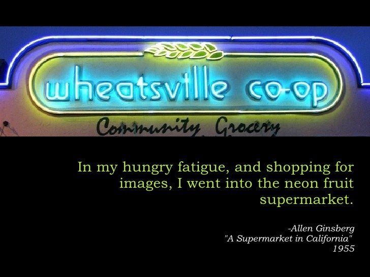 "In my hungry fatigue, and shopping for images, I went into the neon fruit supermarket. -Allen Ginsberg ""A Supermarket..."