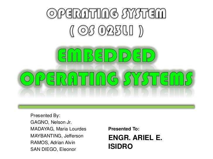 OPERATING SYSTEM<br />( OS 023L1 )<br />EMBEDDED<br />OPERATING SYSTEMS<br />Presented By:<br />GAGNO, Nelson Jr.<br />MAD...