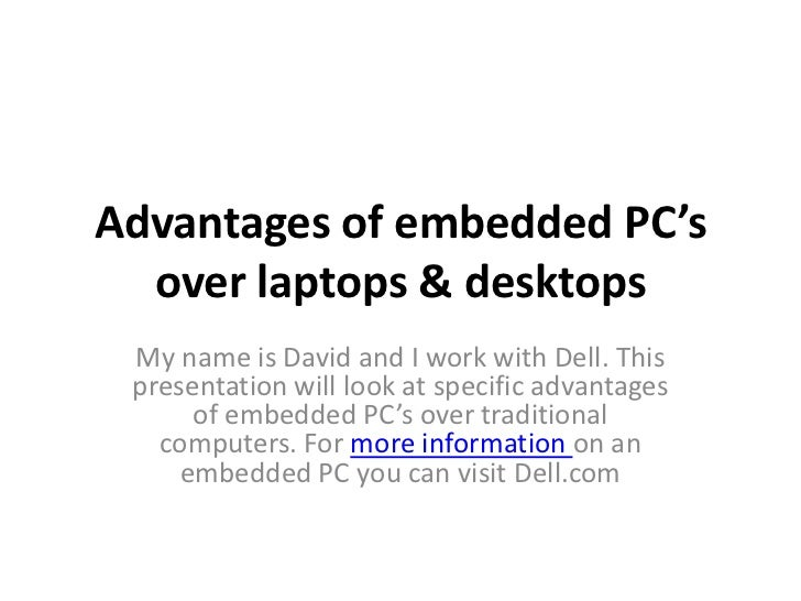 Advantages of embedded PC's  over laptops & desktops My name is David and I work with Dell. This presentation will look at...