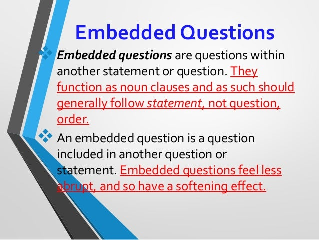 Embedded Questions Embedded questionsarequestionswithin anotherstatementorquestion.They functionasnounclauses...