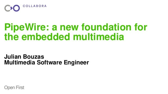 OpenFirstOpenFirst PipeWire: a new foundation for the embedded multimedia Julian Bouzas Multimedia Software Engineer