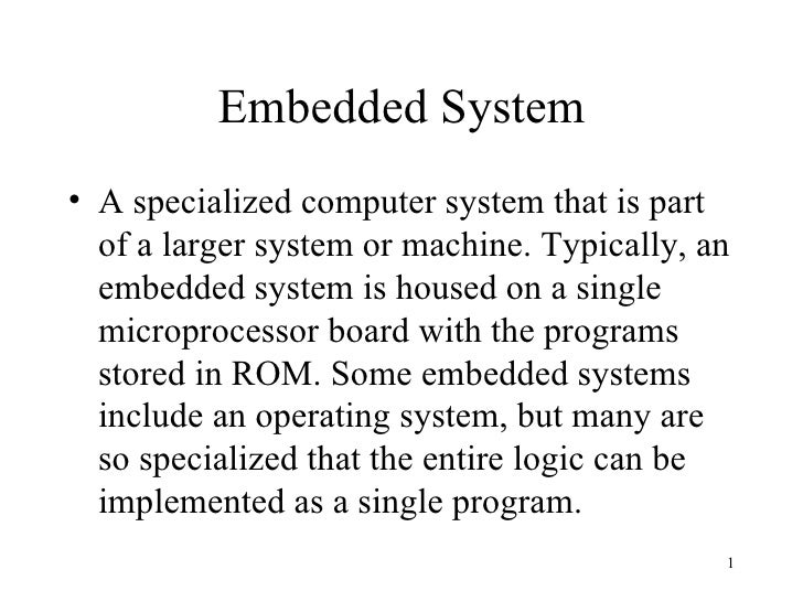 Embedded System <ul><li>A specialized computer system that is part of a larger system or machine. Typically, an embedded s...