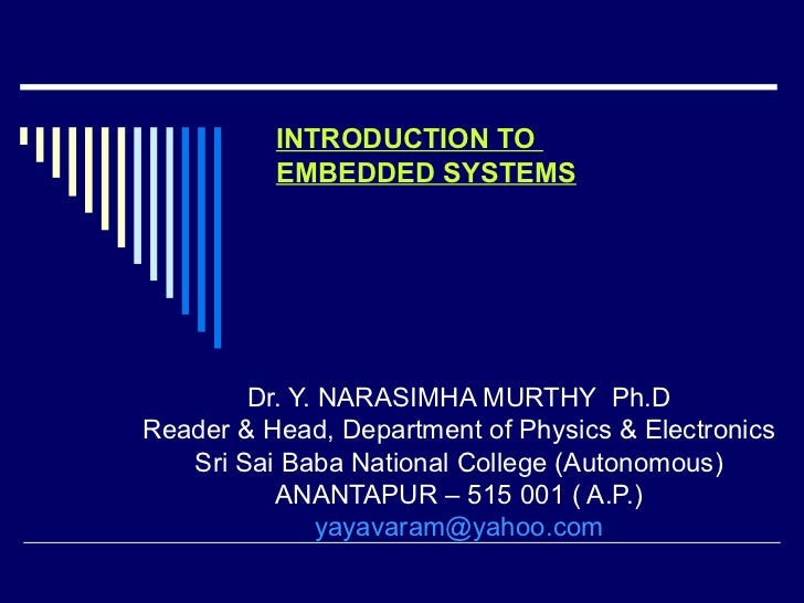 INTRODUCTION TO  EMBEDDED SYSTEMS Dr. Y. NARASIMHA MURTHY  Ph.D Reader & Head, Department of Physics & Electronics Sri Sai...