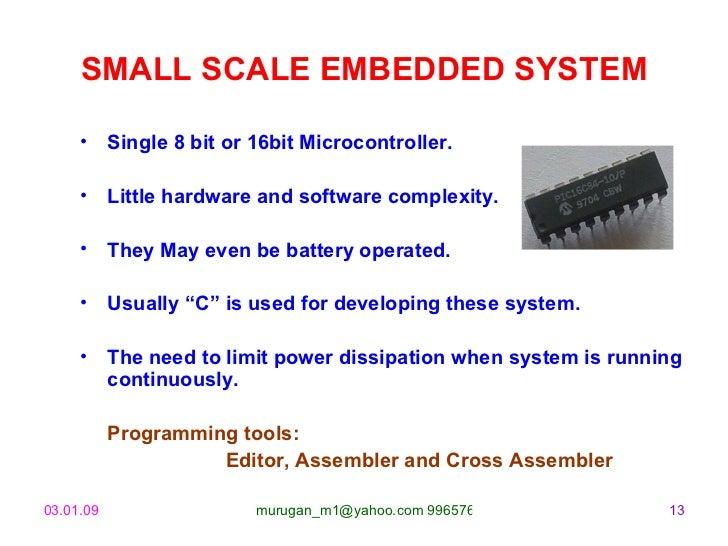 SMALL SCALE EMBEDDED SYSTEM <ul><li>Single 8 bit or 16bit Microcontroller. </li></ul><ul><li>Little hardware and software ...