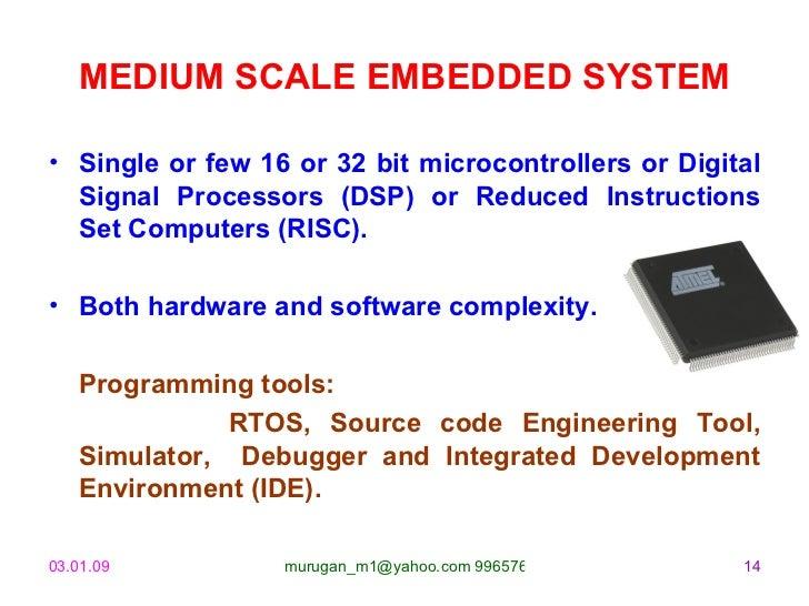 MEDIUM SCALE EMBEDDED SYSTEM <ul><li>Single or few 16 or 32 bit microcontrollers or Digital Signal Processors (DSP) or Red...