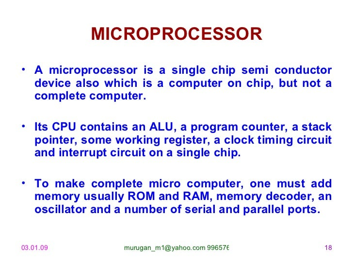 MICROPROCESSOR <ul><li>A microprocessor is a single chip semi conductor device also which is a computer on chip, but not a...