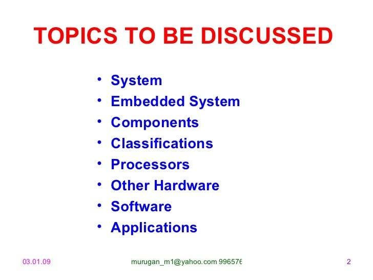 TOPICS TO BE DISCUSSED   <ul><li>System </li></ul><ul><li>Embedded System </li></ul><ul><li>Components </li></ul><ul><li>C...