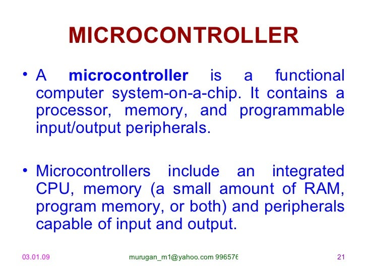 MICROCONTROLLER <ul><li>A  microcontroller  is a functional computer system-on-a-chip. It contains a processor, memory, an...