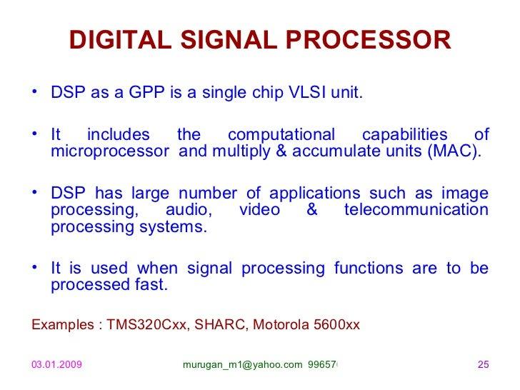DIGITAL SIGNAL PROCESSOR <ul><li>DSP as a GPP is a single chip VLSI unit. </li></ul><ul><li>It includes the computational ...