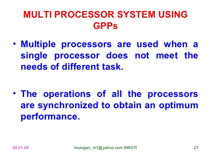 MULTI PROCESSOR SYSTEM USING GPPs <ul><li>Multiple processors are used when a single processor does not meet the needs of ...