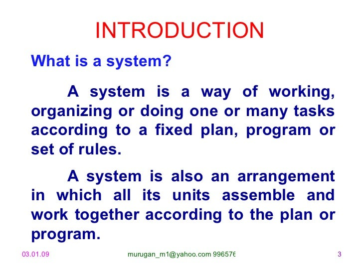 INTRODUCTION What is a system? A system is a way of working, organizing or doing one or many tasks according to a fixed pl...