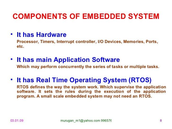 COMPONENTS OF EMBEDDED SYSTEM <ul><li>It has Hardware </li></ul><ul><li>Processor, Timers, Interrupt controller, I/O Devic...