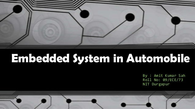 Embedded System in Automobile By : Amit Kumar Sah Roll No: 09/ECE/73 NIT Durgapur