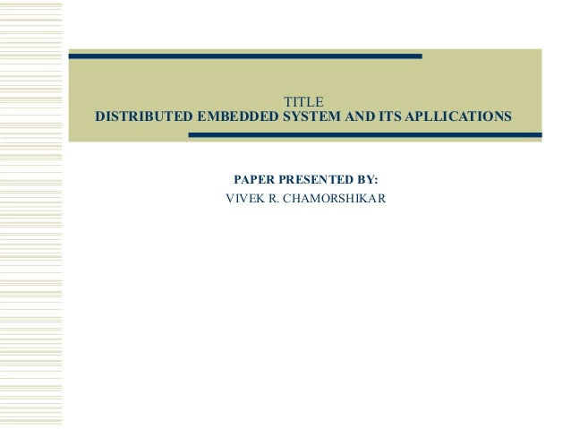 TITLEDISTRIBUTED EMBEDDED SYSTEM AND ITS APLLICATIONS                PAPER PRESENTED BY:               VIVEK R. CHAMORSHIKAR