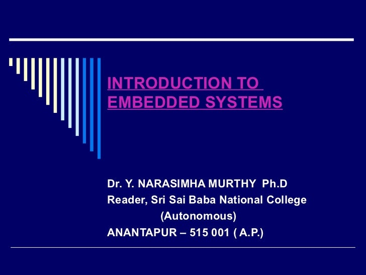 INTRODUCTION TO  EMBEDDED SYSTEMS Dr. Y. NARASIMHA MURTHY  Ph.D Reader, Sri Sai Baba National College  (Autonomous) ANANTA...