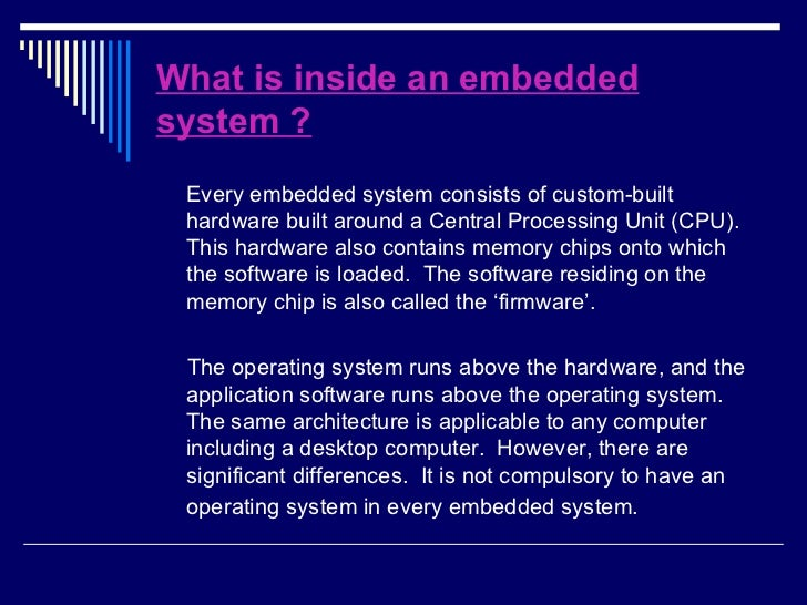 What is inside an embedded system ? <ul><li>Every embedded system consists of custom-built hardware built around a Central...
