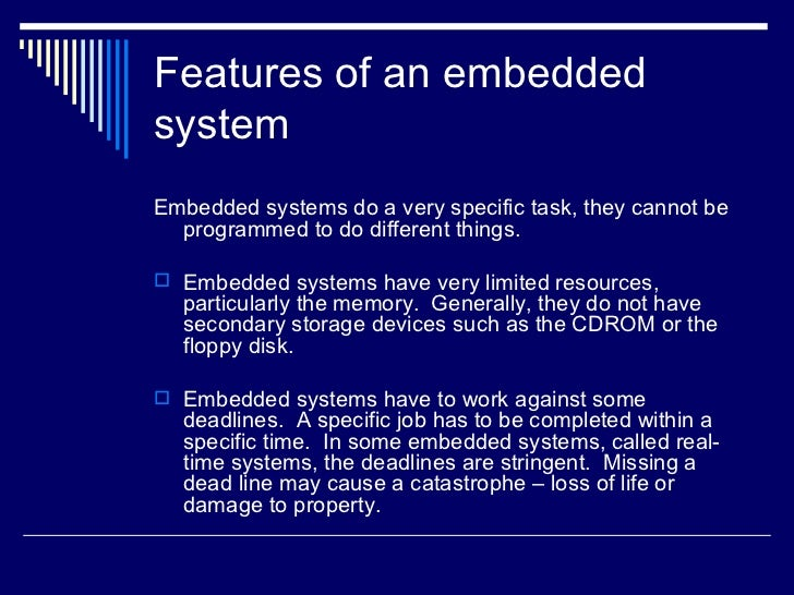 Features of an embedded system <ul><li>Embedded systems do a very specific task, they cannot be programmed to do different...