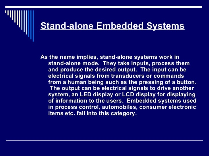 Stand-alone Embedded Systems <ul><li>As the name implies, stand-alone systems work in stand-alone mode.  They take inputs,...