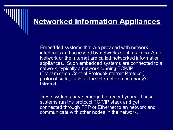 Networked Information Appliances <ul><li>Embedded systems that are provided with network interfaces and accessed by networ...