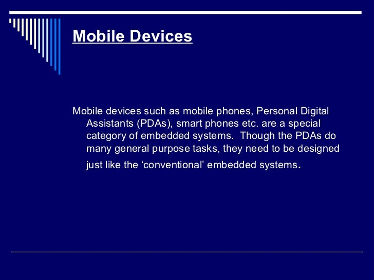 Mobile Devices <ul><li>Mobile devices such as mobile phones, Personal Digital Assistants (PDAs), smart phones etc. are a s...