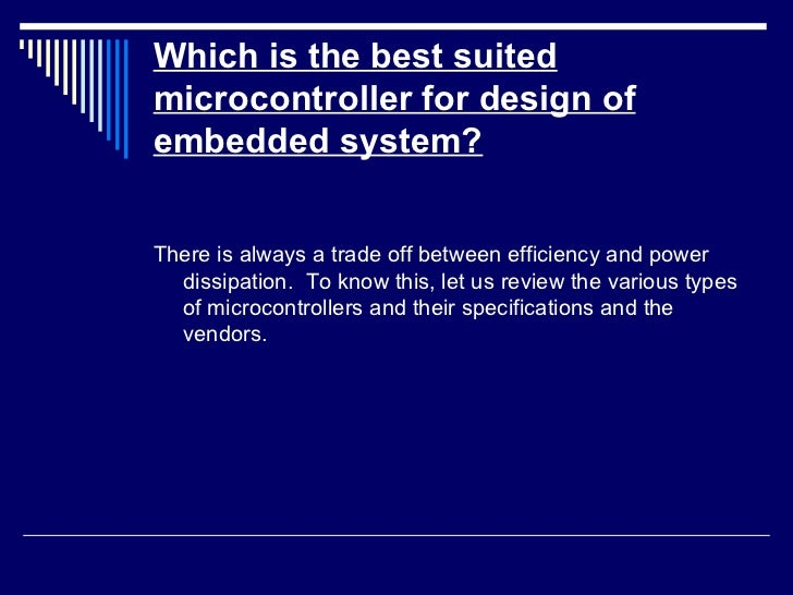 Which is the best suited microcontroller for design of embedded system? <ul><li>There is always a trade off between effici...