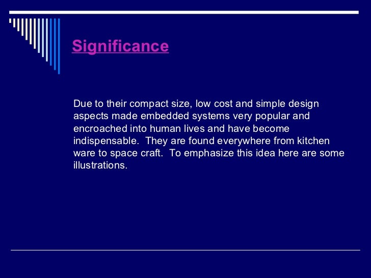 Significance <ul><li>Due to their compact size, low cost and simple design aspects made embedded systems very popular and ...