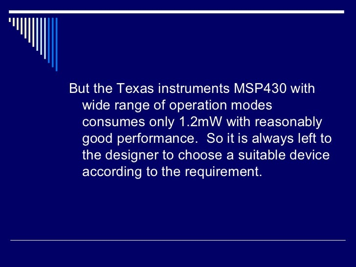 <ul><li>But the Texas instruments MSP430 with wide range of operation modes consumes only 1.2mW with reasonably good perfo...