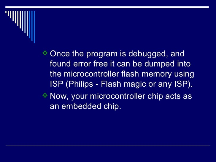 <ul><li>Once the program is debugged, and found error free it can be dumped into the microcontroller flash memory using IS...