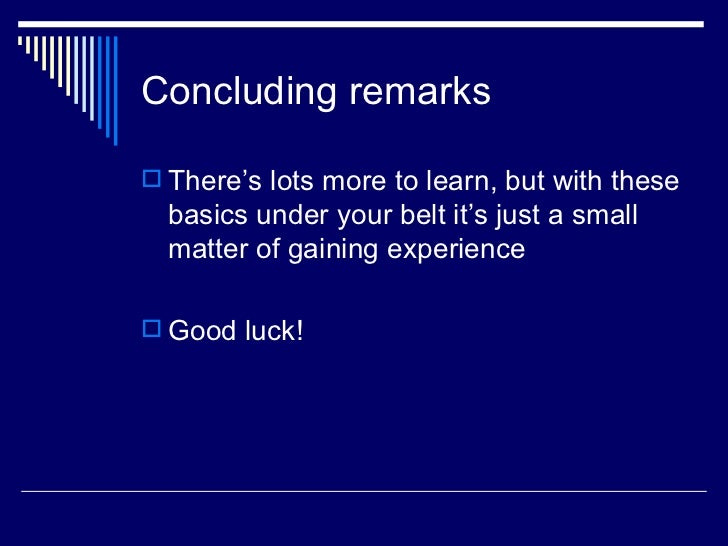 Concluding remarks <ul><li>There's lots more to learn, but with these basics under your belt it's just a small matter of g...