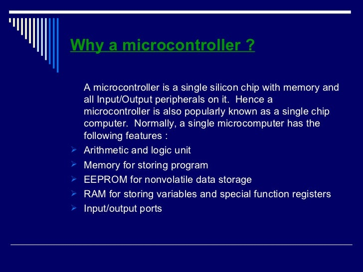 Why a microcontroller ? <ul><li>A microcontroller is a single silicon chip with memory and all Input/Output peripherals on...