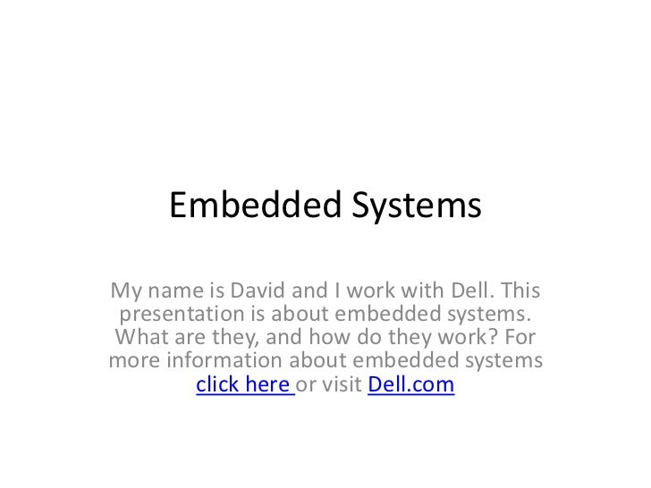 Embedded SystemsMy name is David and I work with Dell. This presentation is about embedded systems.What are they, and how ...