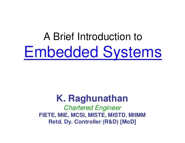 A Brief Introduction toEmbedded SystemsK. RaghunathanChartered EngineerFIETE, MIE, MCSI, MISTE, MISTD. MIIMMRetd. Dy. Cont...
