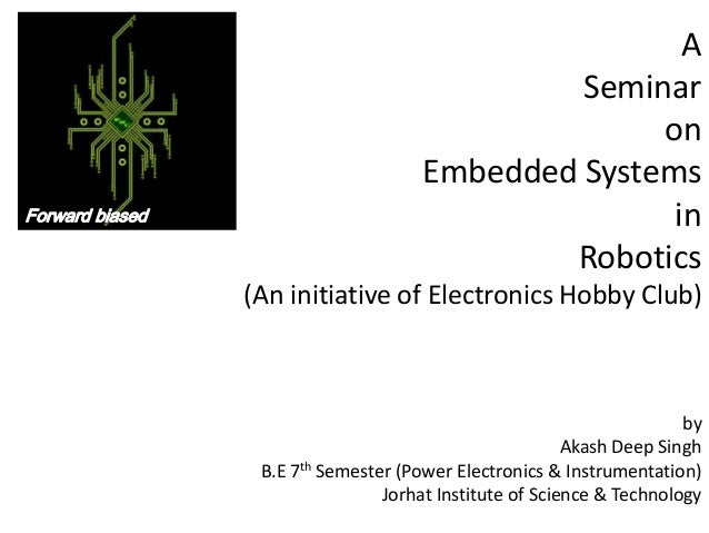 A Seminar on Embedded Systems in Robotics (An initiative of Electronics Hobby Club)  by Akash Deep Singh B.E 7th Semester ...
