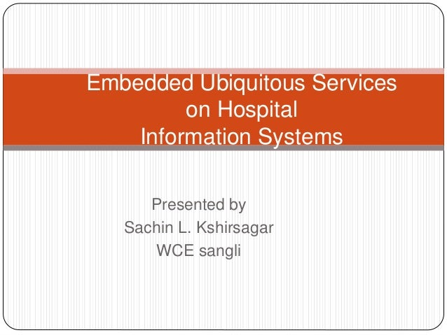 Embedded Ubiquitous Services  on Hospital  Information Systems  Presented by  Sachin L. Kshirsagar  WCE sangli