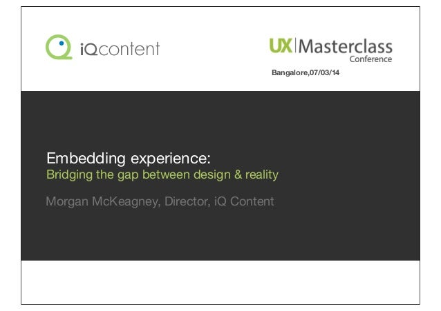 Morgan McKeagney, Director, iQ Content Embedding experience: Bridging the gap between design & reality Bangalore,07/03/14