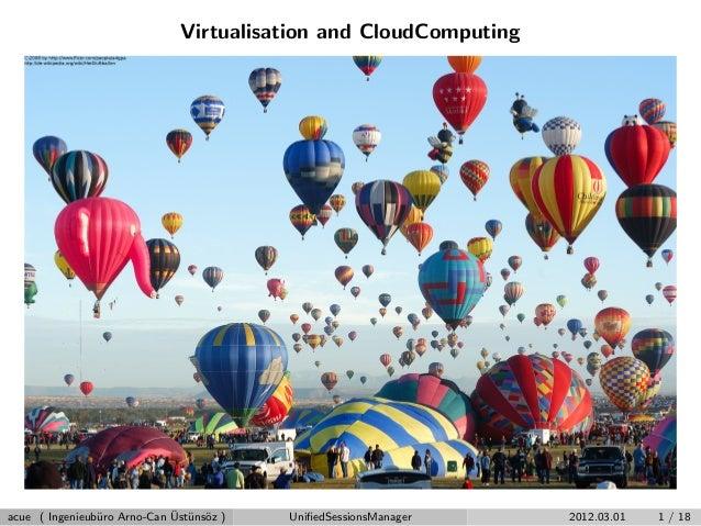 Virtualisation and CloudComputing acue ( Ingenieub¨uro Arno-Can ¨Ust¨uns¨oz ) UnifiedSessionsManager 2012.03.01 1 / 18