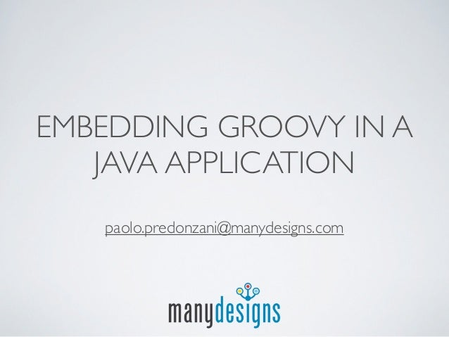 EMBEDDING GROOVY IN A   JAVA APPLICATION   paolo.predonzani@manydesigns.com