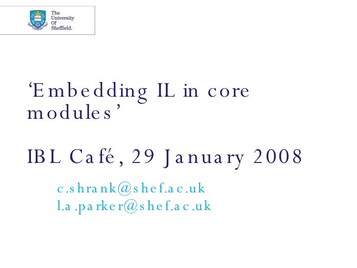 ' Embedding IL in core modules' IBL Café, 29 January 2008 [email_address] [email_address]