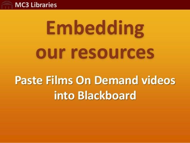 MC3 Libraries       Embedding      our resourcesPaste Films On Demand videos        into Blackboard
