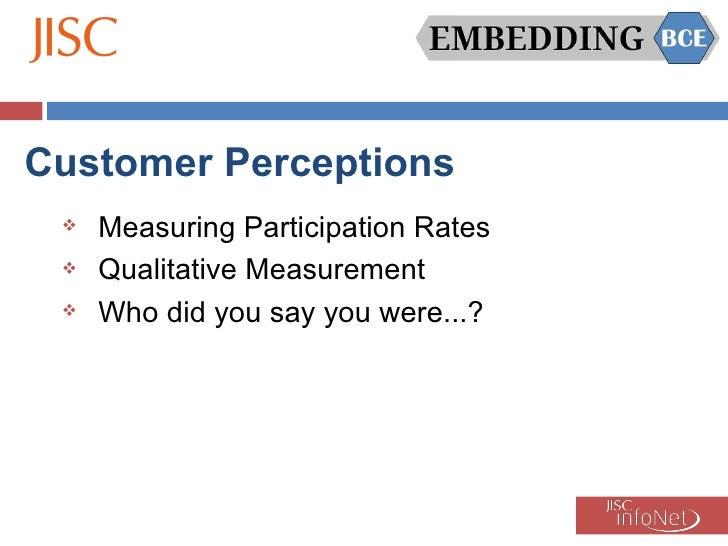 Customer Perceptions <ul><li>Measuring Participation Rates </li></ul><ul><li>Qualitative Measurement </li></ul><ul><li>Who...