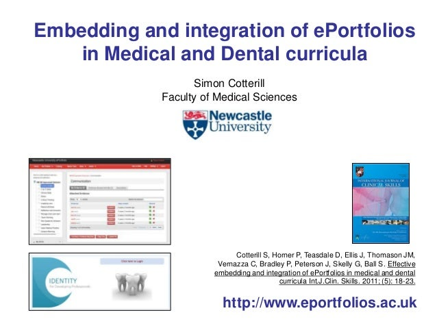 Embedding and integration of ePortfolios  in Medical and Dental curricula  Simon Cotterill  Faculty of Medical Sciences  C...