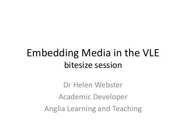 Embedding Media in the VLE bitesize session Dr Helen Webster Academic Developer Anglia Learning and Teaching