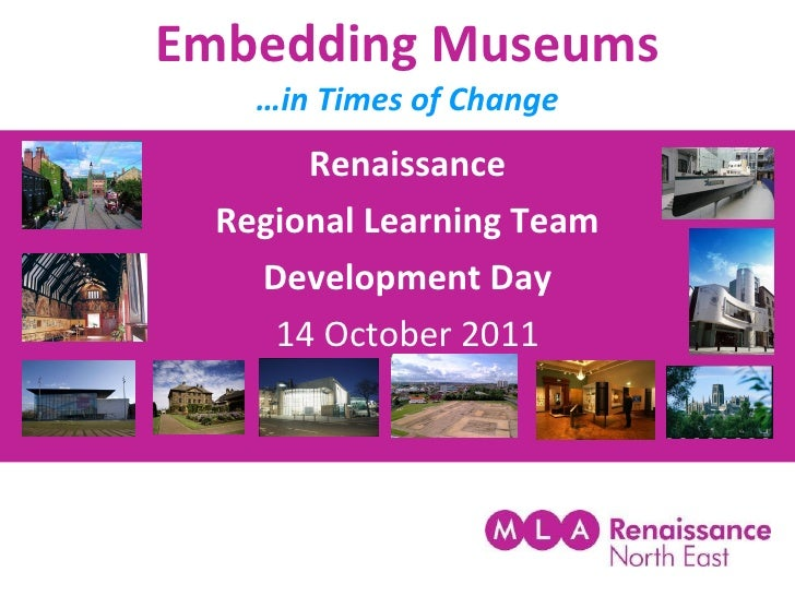 Embedding Museums …in Times of Change Renaissance Regional Learning Team Development Day 14 October 2011