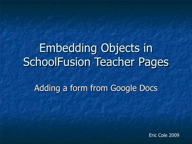 Embedding Objects in SchoolFusion Teacher Pages Adding a form from Google Docs Eric Cole 2009