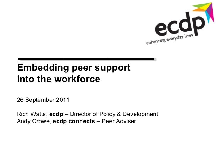 Embedding peer support  into the workforce 26 September 2011 Rich Watts,  ecdp  – Director of Policy & Development Andy Cr...