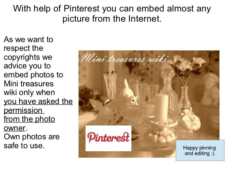 With help of Pinterest you can embed almost any               picture from the Internet.As we want torespect thecopyrights...