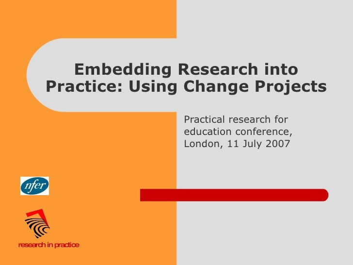 Embedding Research into Practice: Using Change Projects Practical research for education conference, London, 11 July 2007