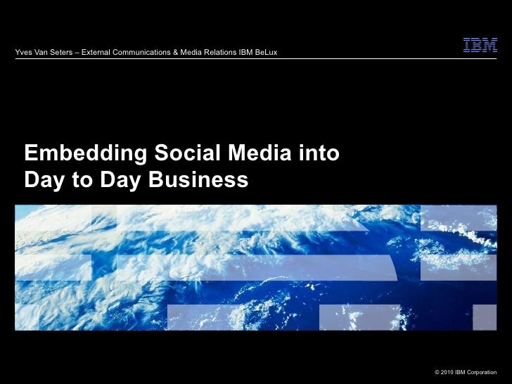 Yves Van Seters – External Communications & Media Relations IBM BeLux Embedding Social Media into  Day to Day Business